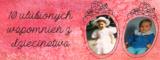 10 ulubionych wspomnień z dzieciństwa.