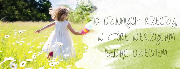 10 dziwnych rzeczy w ktore wierzylam bedac dzieckiem
