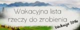 Wakacyjna lista rzeczy do zrobienia – Wakacje 2016.