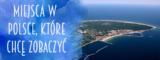 Miejsca w Polsce, które chcę zobaczyć.