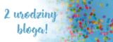 2 urodziny bloga – nabieram rozpędu!