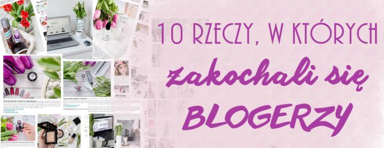10 rzeczy w ktorych zakochali sie blogerzy