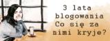 3 lata blogowania i co się za nimi kryje?