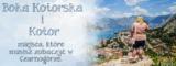 Boka Kotorska i Kotor – miejsca, które musisz zobaczyć będąc w Czarnogórze.